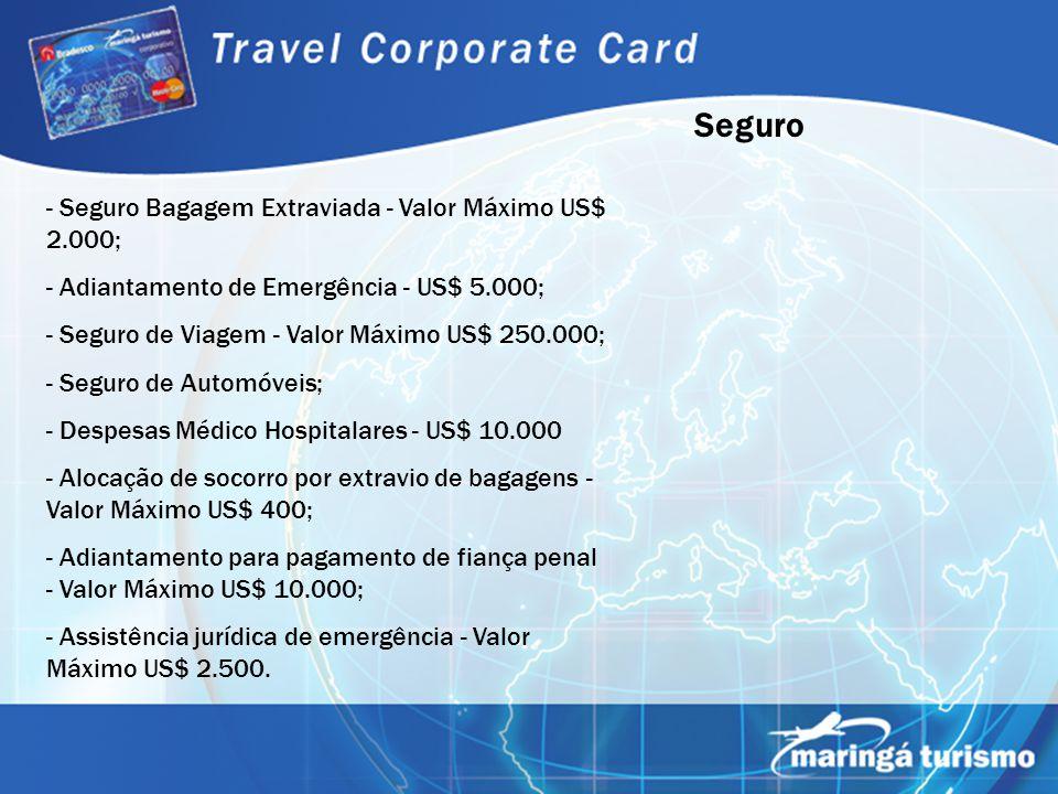 Seguro - Seguro Bagagem Extraviada - Valor Máximo US$ 2.000; - Adiantamento de Emergência - US$ 5.000; - Seguro de Viagem - Valor Máximo US$ 250.000;