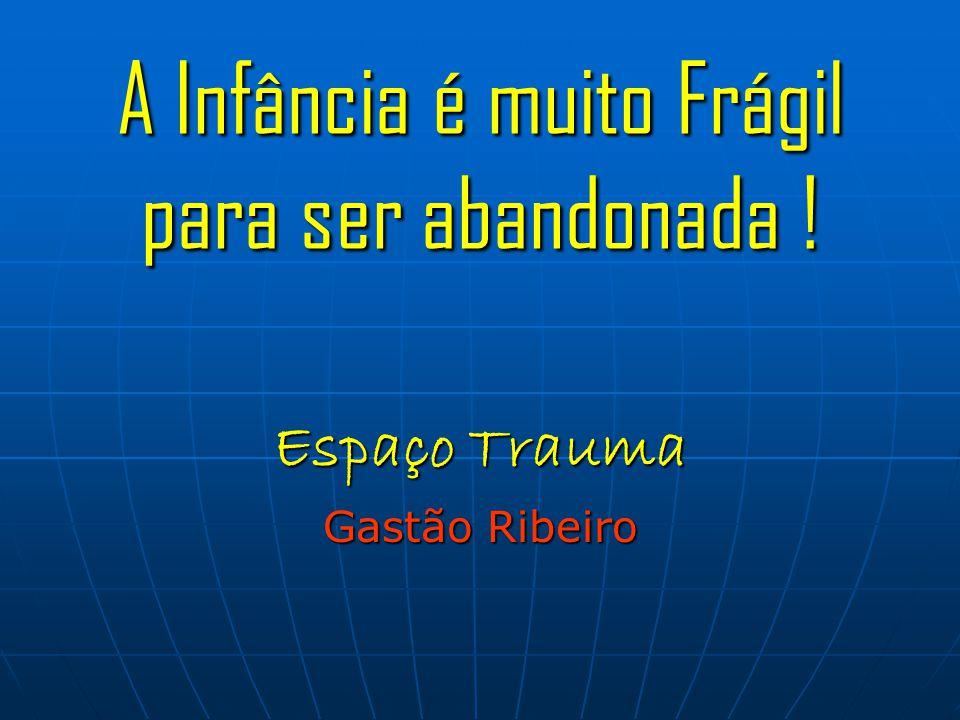 A Infância é muito Frágil para ser abandonada ! Espaço Trauma Gastão Ribeiro