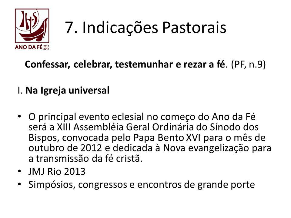 7. Indicações Pastorais Confessar, celebrar, testemunhar e rezar a fé. (PF, n.9) I. Na Igreja universal O principal evento eclesial no começo do Ano d