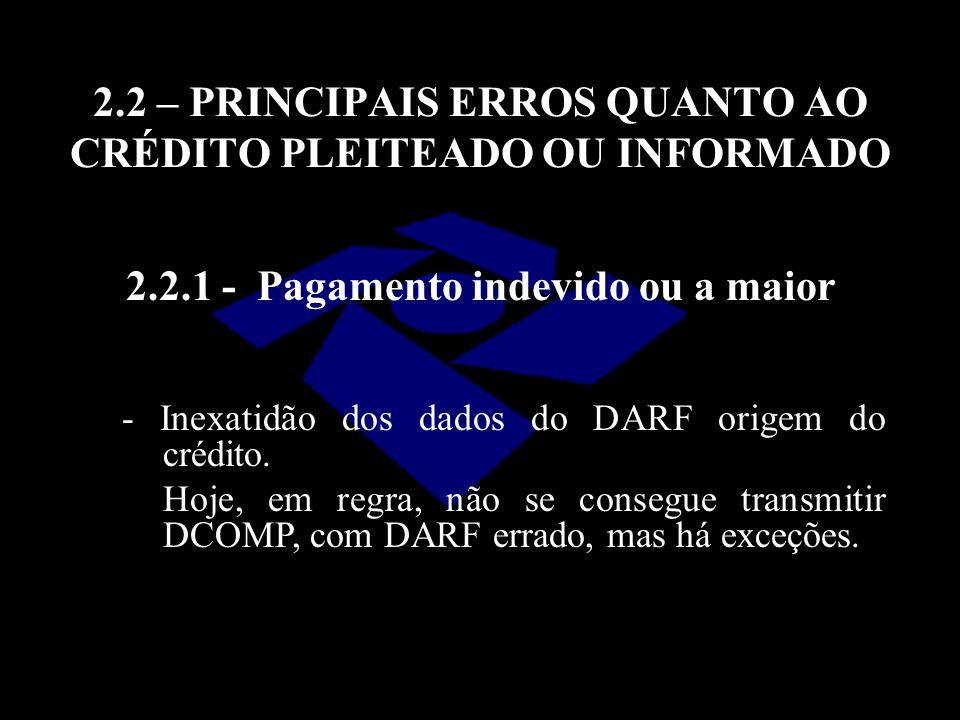 2.2 – PRINCIPAIS ERROS QUANTO AO CRÉDITO PLEITEADO OU INFORMADO 2.2.1 - Pagamento indevido ou a maior - Inexatidão dos dados do DARF origem do crédito