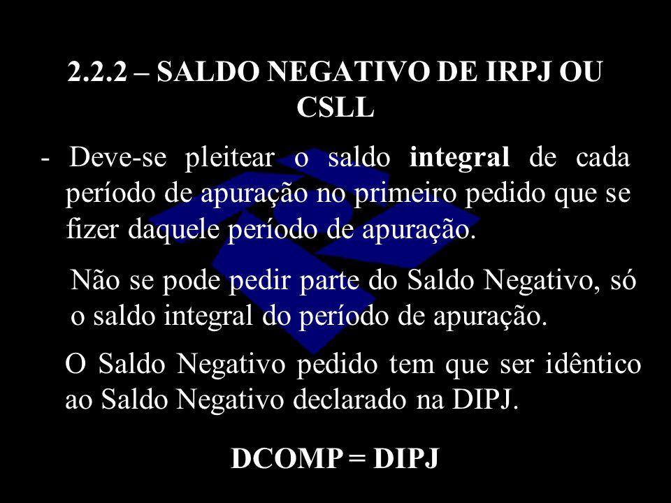 2.2.2 – SALDO NEGATIVO DE IRPJ OU CSLL - Deve-se pleitear o saldo integral de cada período de apuração no primeiro pedido que se fizer daquele período