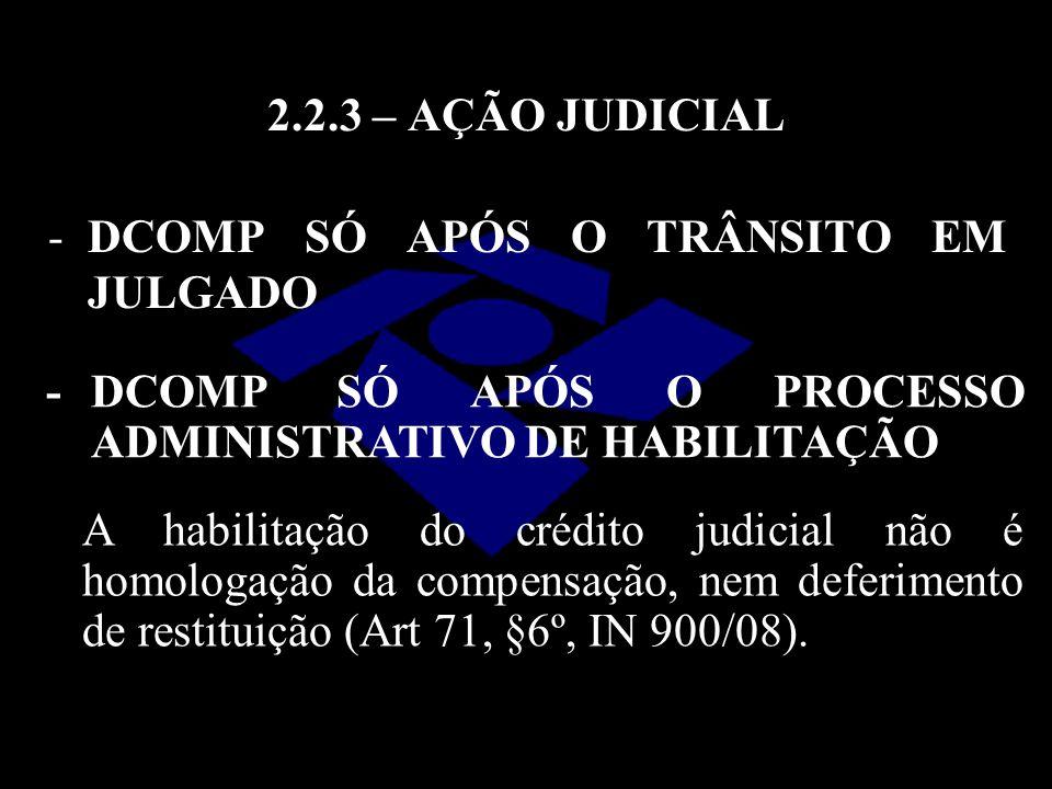 2.2.3 – AÇÃO JUDICIAL -DCOMP SÓ APÓS O TRÂNSITO EM JULGADO -DCOMP SÓ APÓS O PROCESSO ADMINISTRATIVO DE HABILITAÇÃO A habilitação do crédito judicial n