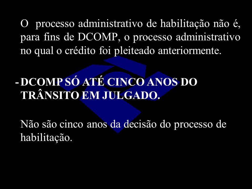 O processo administrativo de habilitação não é, para fins de DCOMP, o processo administrativo no qual o crédito foi pleiteado anteriormente. -DCOMP SÓ