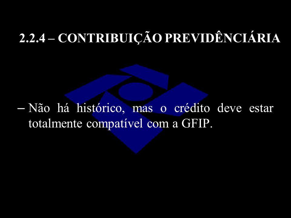 2.2.4 – CONTRIBUIÇÃO PREVIDÊNCIÁRIA – Não há histórico, mas o crédito deve estar totalmente compatível com a GFIP.