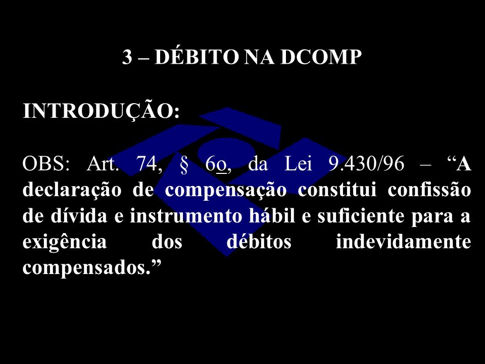 3 – DÉBITO NA DCOMP INTRODUÇÃO: OBS: Art. 74, § 6o, da Lei 9.430/96 – A declaração de compensação constitui confissão de dívida e instrumento hábil e