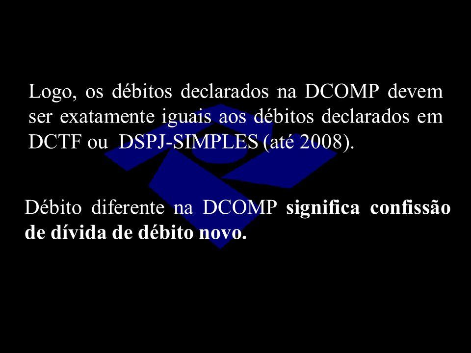 Logo, os débitos declarados na DCOMP devem ser exatamente iguais aos débitos declarados em DCTF ou DSPJ-SIMPLES (até 2008). Débito diferente na DCOMP