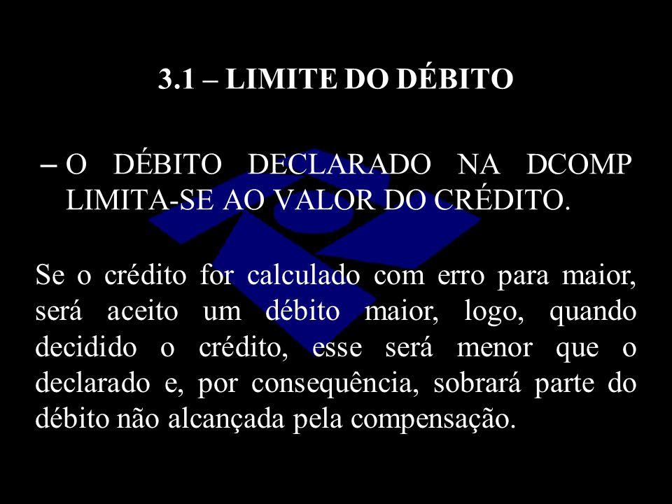 3.1 – LIMITE DO DÉBITO – O DÉBITO DECLARADO NA DCOMP LIMITA-SE AO VALOR DO CRÉDITO. Se o crédito for calculado com erro para maior, será aceito um déb
