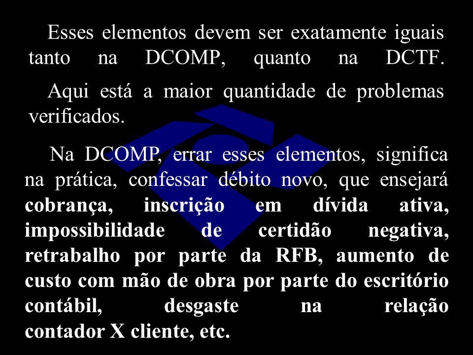 Esses elementos devem ser exatamente iguais tanto na DCOMP, quanto na DCTF. Aqui está a maior quantidade de problemas verificados. Na DCOMP, errar ess