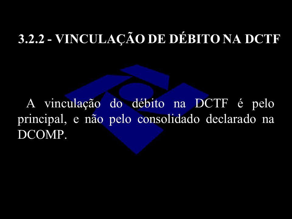 3.2.2 - VINCULAÇÃO DE DÉBITO NA DCTF A vinculação do débito na DCTF é pelo principal, e não pelo consolidado declarado na DCOMP.