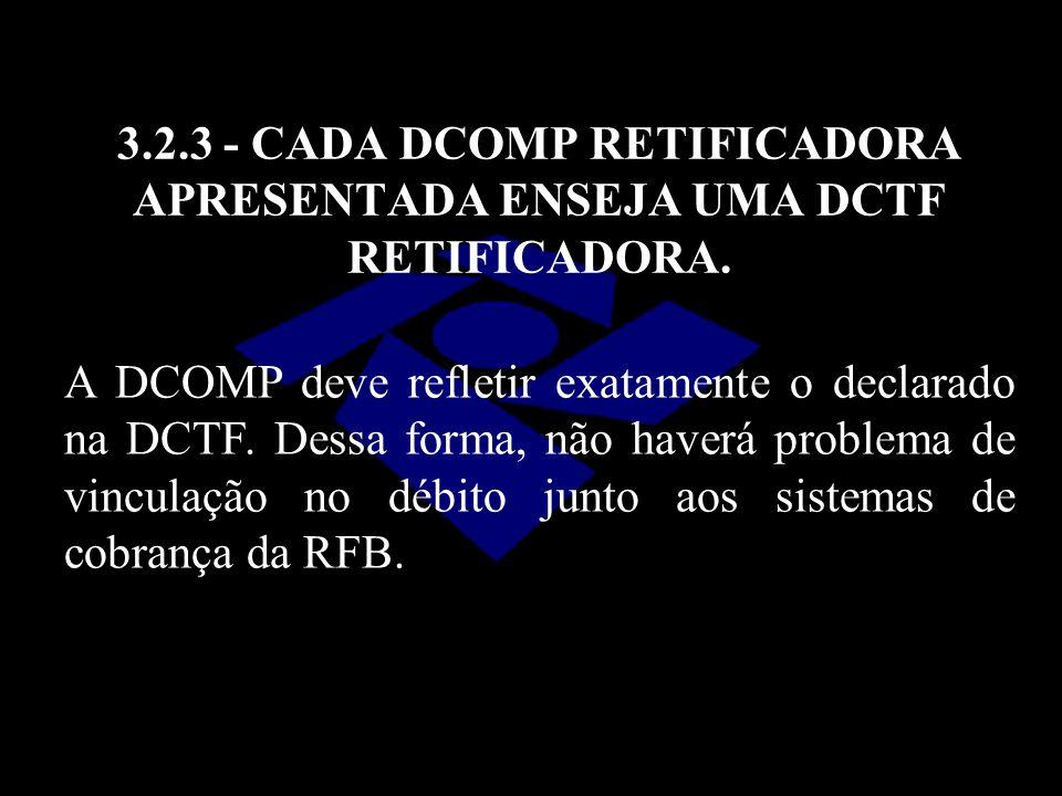 3.2.3 - CADA DCOMP RETIFICADORA APRESENTADA ENSEJA UMA DCTF RETIFICADORA. A DCOMP deve refletir exatamente o declarado na DCTF. Dessa forma, não haver