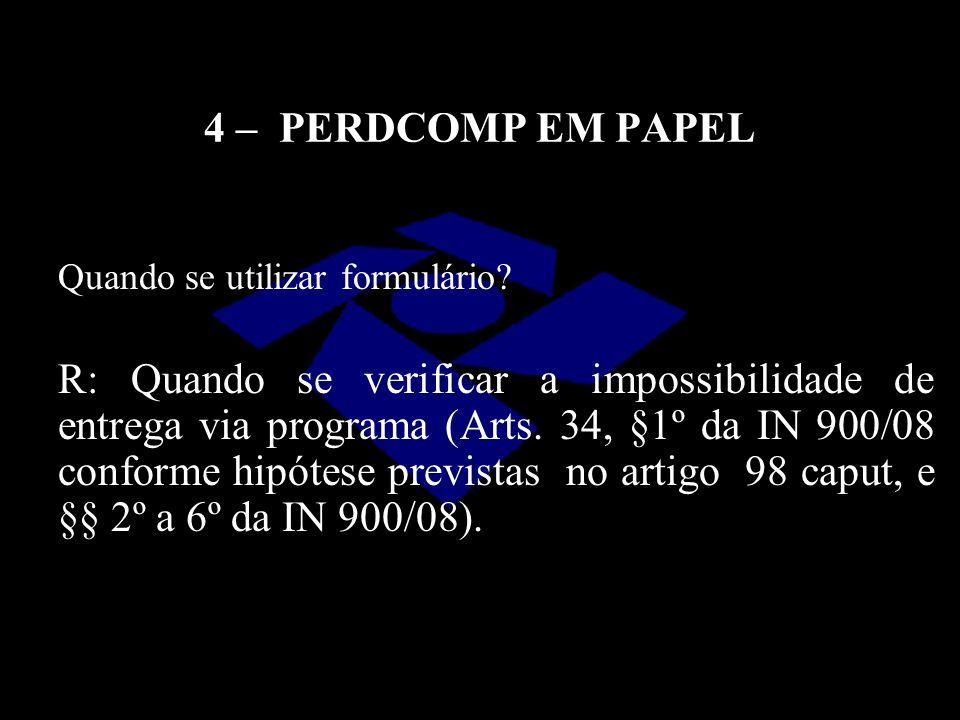 4 – PERDCOMP EM PAPEL R: Quando se verificar a impossibilidade de entrega via programa (Arts. 34, §1º da IN 900/08 conforme hipótese previstas no arti