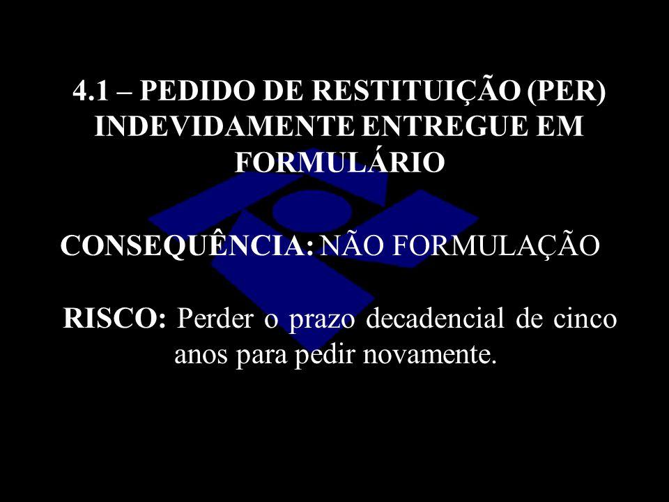 4.1 – PEDIDO DE RESTITUIÇÃO (PER) INDEVIDAMENTE ENTREGUE EM FORMULÁRIO CONSEQUÊNCIA: NÃO FORMULAÇÃO RISCO: Perder o prazo decadencial de cinco anos pa