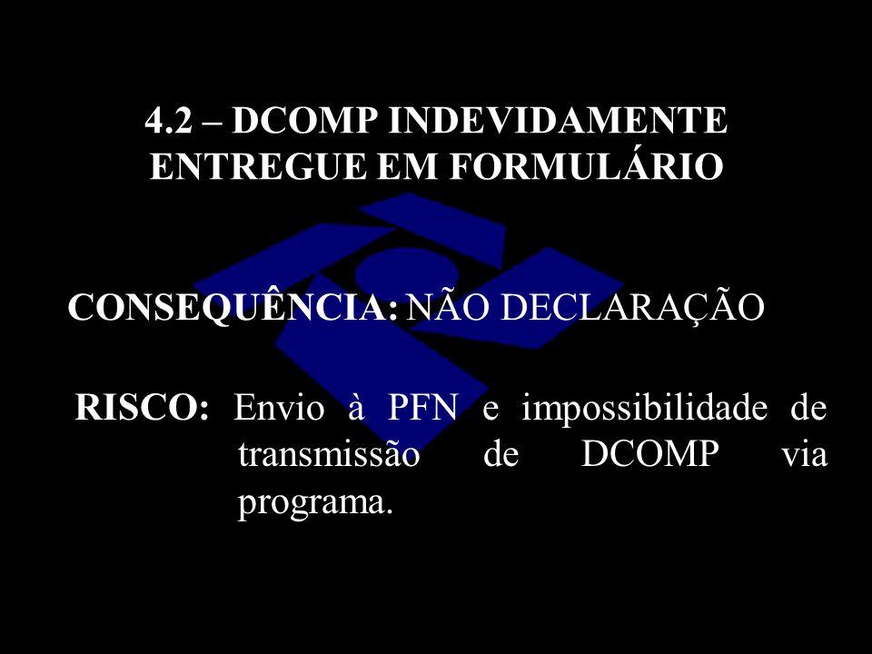 4.2 – DCOMP INDEVIDAMENTE ENTREGUE EM FORMULÁRIO CONSEQUÊNCIA: NÃO DECLARAÇÃO RISCO: Envio à PFN e impossibilidade de transmissão de DCOMP via program