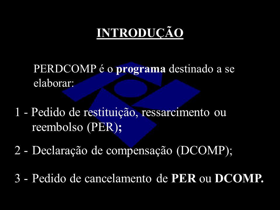 INTRODUÇÃO PERDCOMP é o programa destinado a se elaborar: 1 - Pedido de restituição, ressarcimento ou reembolso (PER); 2 -Declaração de compensação (D
