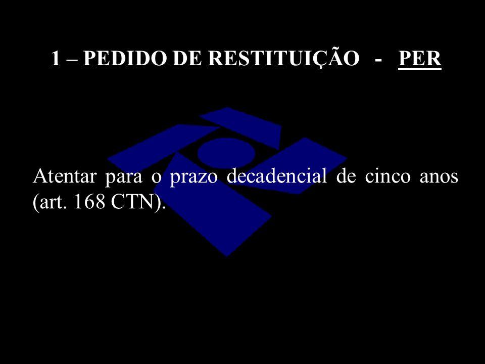 Atentar para o prazo decadencial de cinco anos (art. 168 CTN). 1 – PEDIDO DE RESTITUIÇÃO - PER