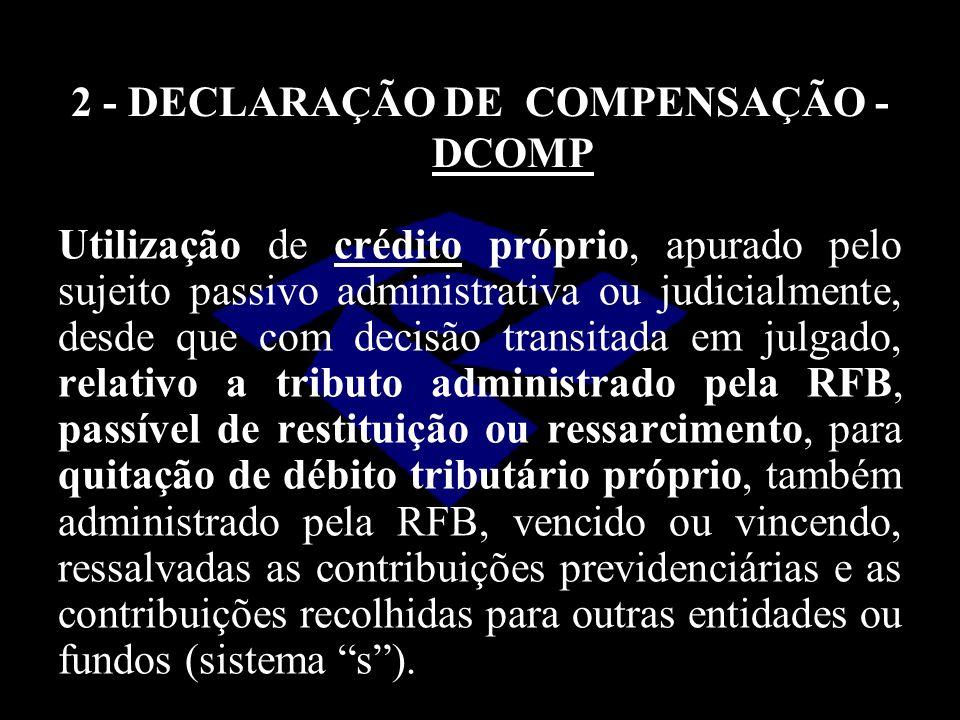 2 - DECLARAÇÃO DE COMPENSAÇÃO - DCOMP Utilização de crédito próprio, apurado pelo sujeito passivo administrativa ou judicialmente, desde que com decis