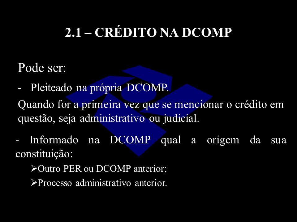 2.1 – CRÉDITO NA DCOMP Pode ser: - Pleiteado na própria DCOMP. Quando for a primeira vez que se mencionar o crédito em questão, seja administrativo ou