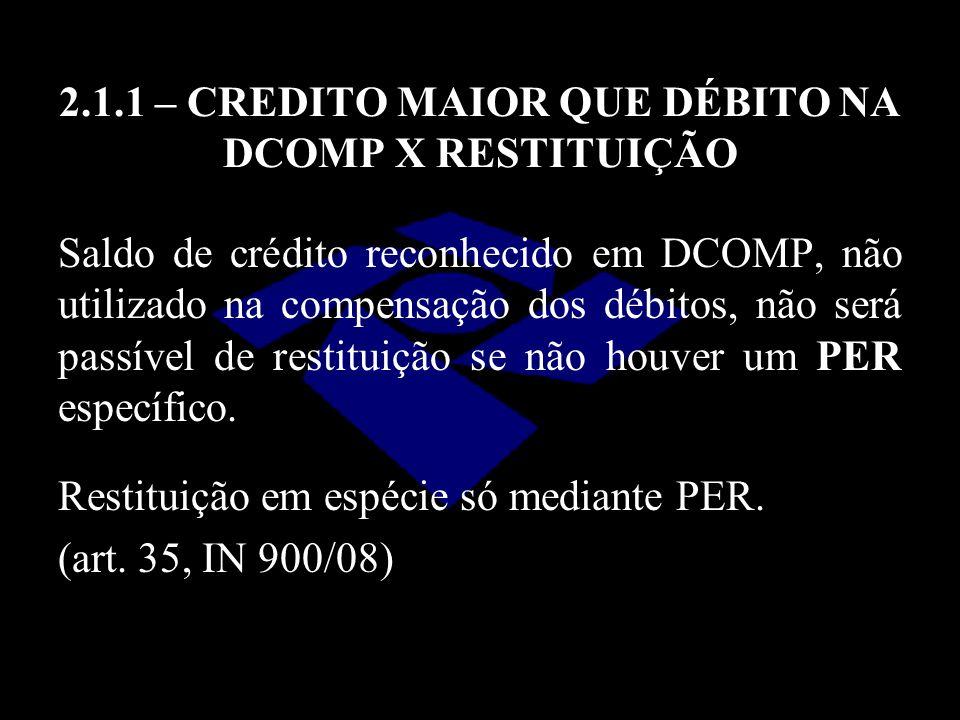 2.1.1 – CREDITO MAIOR QUE DÉBITO NA DCOMP X RESTITUIÇÃO Saldo de crédito reconhecido em DCOMP, não utilizado na compensação dos débitos, não será pass
