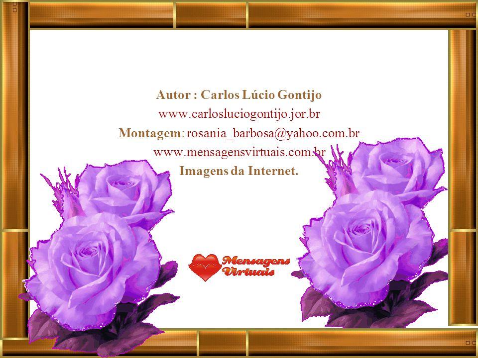 Autor : Carlos Lúcio Gontijo www.carlosluciogontijo.jor.br Montagem: rosania_barbosa@yahoo.com.br www.mensagensvirtuais.com.br Imagens da Internet.