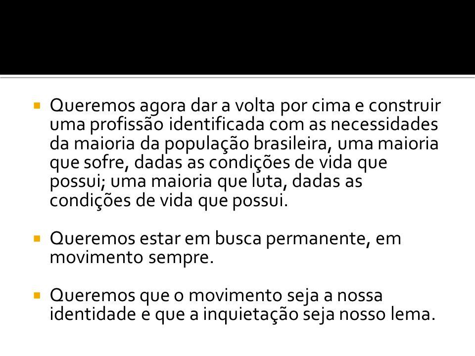 Queremos agora dar a volta por cima e construir uma profissão identificada com as necessidades da maioria da população brasileira, uma maioria que sof