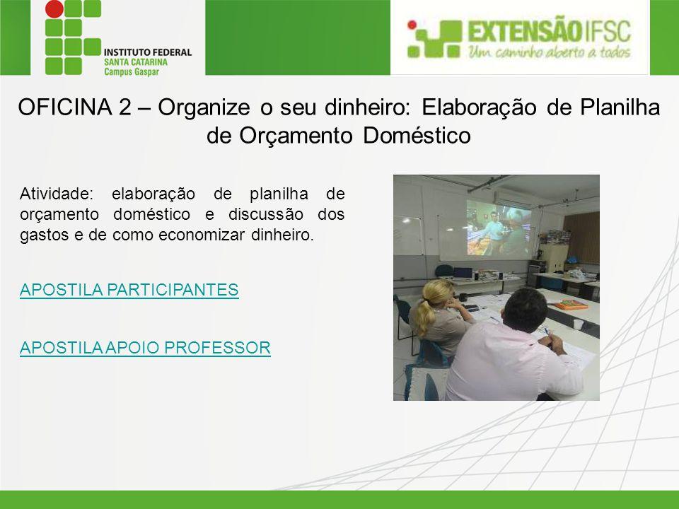 OFICINA 2 – Organize o seu dinheiro: Elaboração de Planilha de Orçamento Doméstico Atividade: elaboração de planilha de orçamento doméstico e discussã