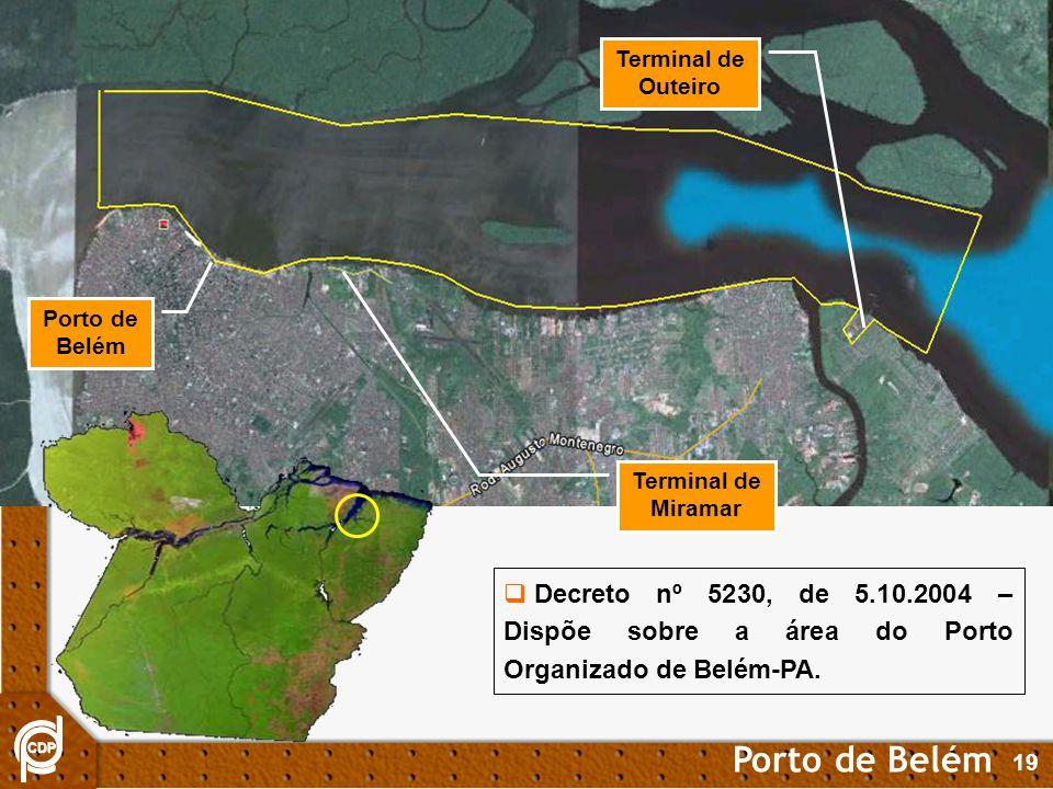 19 Porto de Belém Terminal de Miramar Terminal de Outeiro Decreto nº 5230, de 5.10.2004 – Dispõe sobre a área do Porto Organizado de Belém-PA.