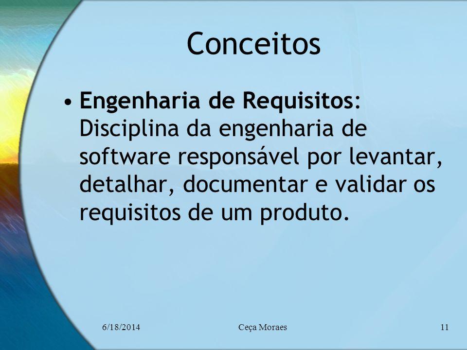 6/18/2014Ceça Moraes11 Conceitos Engenharia de Requisitos: Disciplina da engenharia de software responsável por levantar, detalhar, documentar e valid