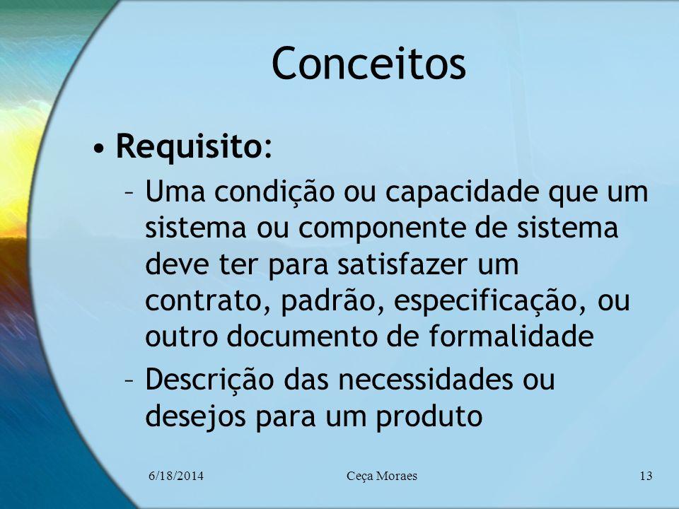 6/18/2014Ceça Moraes13 Conceitos Requisito: –Uma condição ou capacidade que um sistema ou componente de sistema deve ter para satisfazer um contrato,