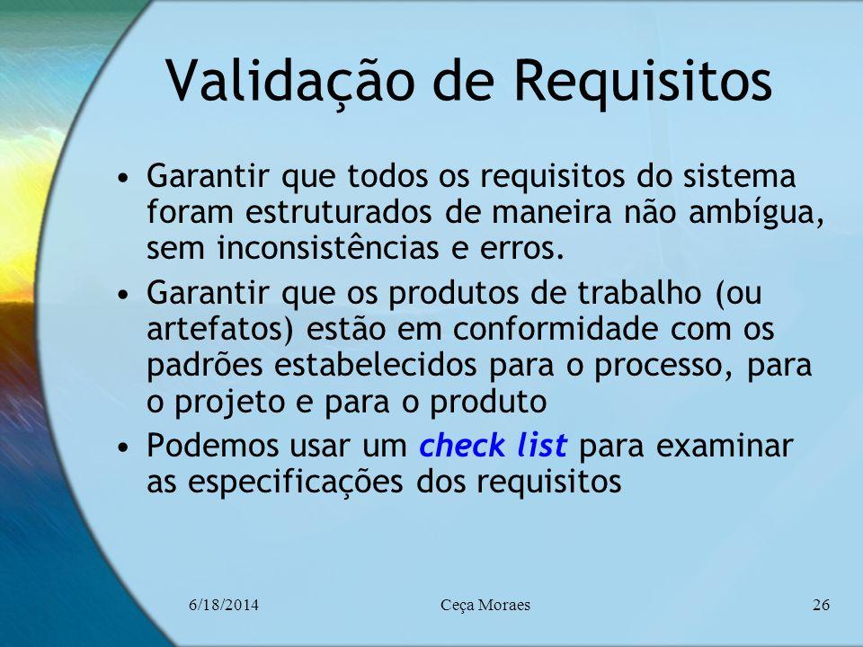 6/18/2014Ceça Moraes26 Validação de Requisitos Garantir que todos os requisitos do sistema foram estruturados de maneira não ambígua, sem inconsistênc