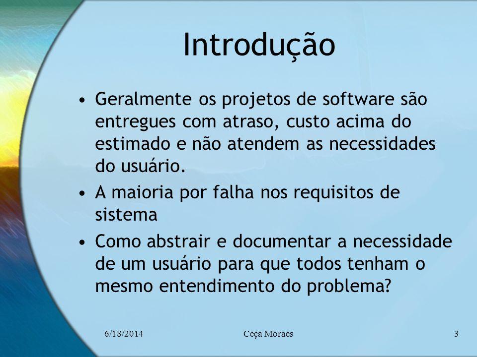 6/18/2014Ceça Moraes3 Introdução Geralmente os projetos de software são entregues com atraso, custo acima do estimado e não atendem as necessidades do