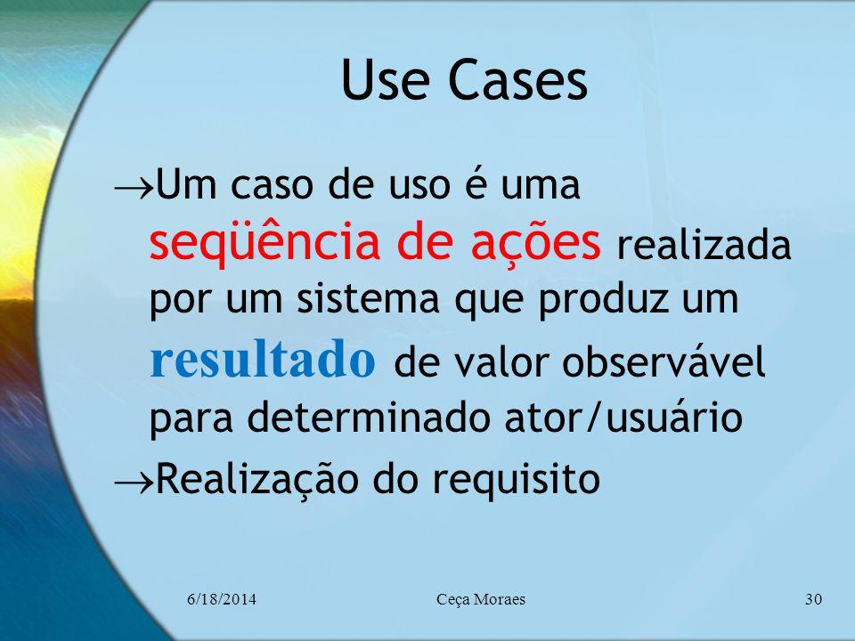 6/18/2014Ceça Moraes30 Use Cases Um caso de uso é uma seqüência de ações realizada por um sistema que produz um resultado de valor observável para det