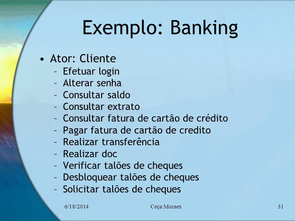 6/18/2014Ceça Moraes31 Exemplo: Banking Ator: Cliente –Efetuar login –Alterar senha –Consultar saldo –Consultar extrato –Consultar fatura de cartão de