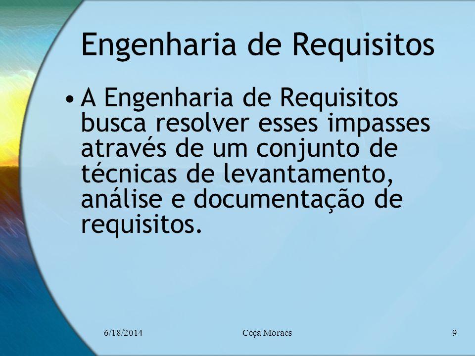 6/18/2014Ceça Moraes9 Engenharia de Requisitos A Engenharia de Requisitos busca resolver esses impasses através de um conjunto de técnicas de levantam