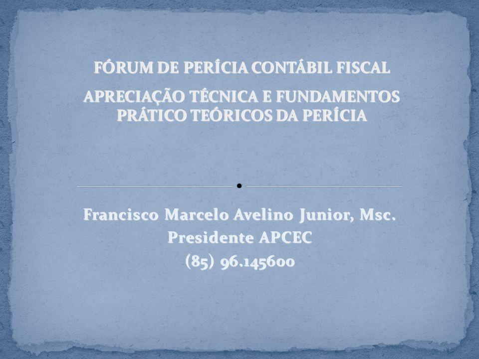 Francisco Marcelo Avelino Junior, Msc. Presidente APCEC (85) 96.145600 FÓRUM DE PERÍCIA CONTÁBIL FISCAL APRECIAÇÃO TÉCNICA E FUNDAMENTOS PRÁTICO TEÓRI