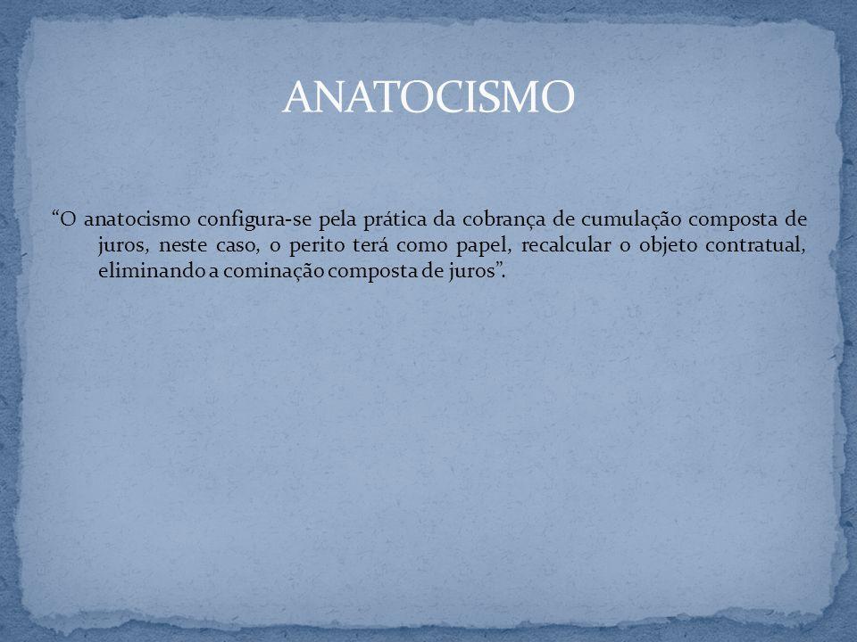 O anatocismo configura-se pela prática da cobrança de cumulação composta de juros, neste caso, o perito terá como papel, recalcular o objeto contratua