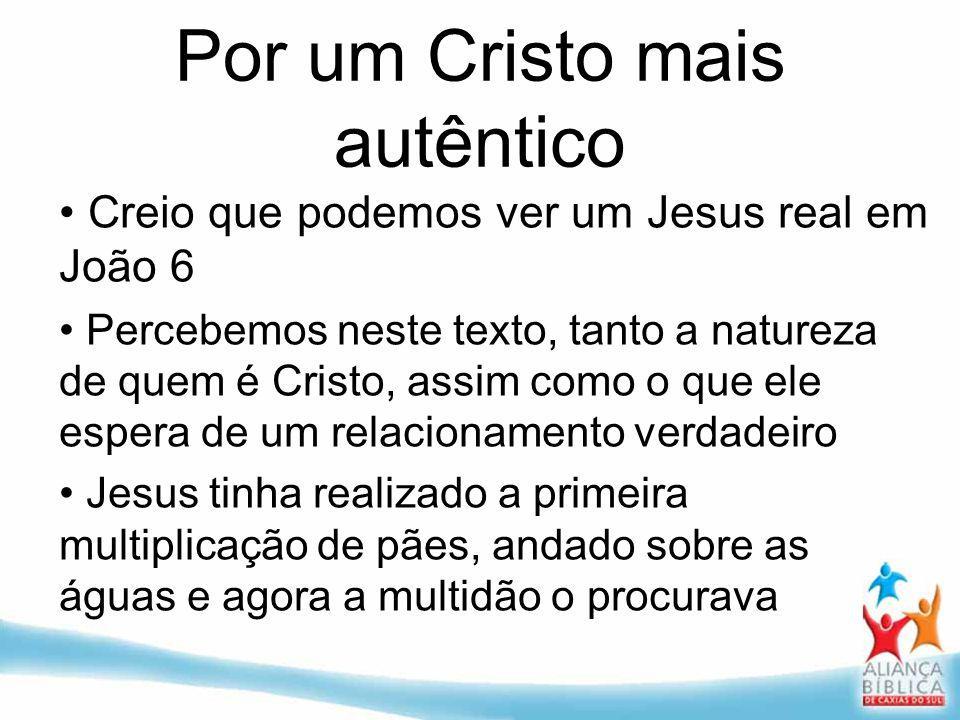 Por um Cristo mais autêntico Creio que podemos ver um Jesus real em João 6 Percebemos neste texto, tanto a natureza de quem é Cristo, assim como o que