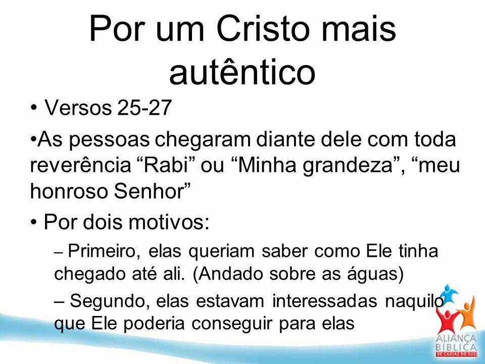 Por um Cristo mais autêntico Versos 25-27 As pessoas chegaram diante dele com toda reverência Rabi ou Minha grandeza, meu honroso Senhor Por dois moti