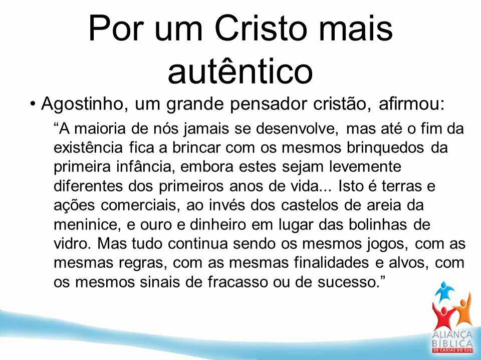 Por um Cristo mais autêntico Agostinho, um grande pensador cristão, afirmou: A maioria de nós jamais se desenvolve, mas até o fim da existência fica a