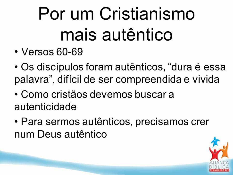 Por um Cristianismo mais autêntico Versos 60-69 Os discípulos foram autênticos, dura é essa palavra, difícil de ser compreendida e vivida Como cristão