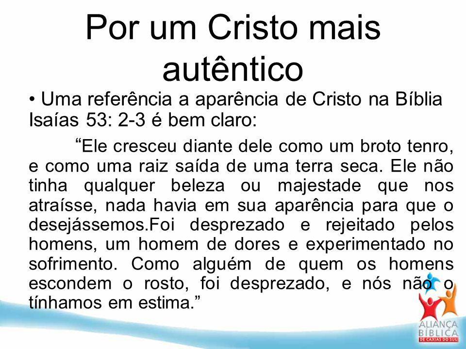 Por um Cristo mais autêntico Uma referência a aparência de Cristo na Bíblia Isaías 53: 2-3 é bem claro: Ele cresceu diante dele como um broto tenro, e