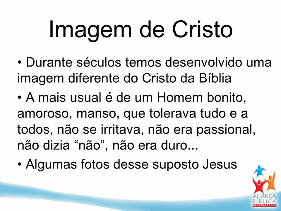 Imagem de Cristo Durante séculos temos desenvolvido uma imagem diferente do Cristo da Bíblia A mais usual é de um Homem bonito, amoroso, manso, que to