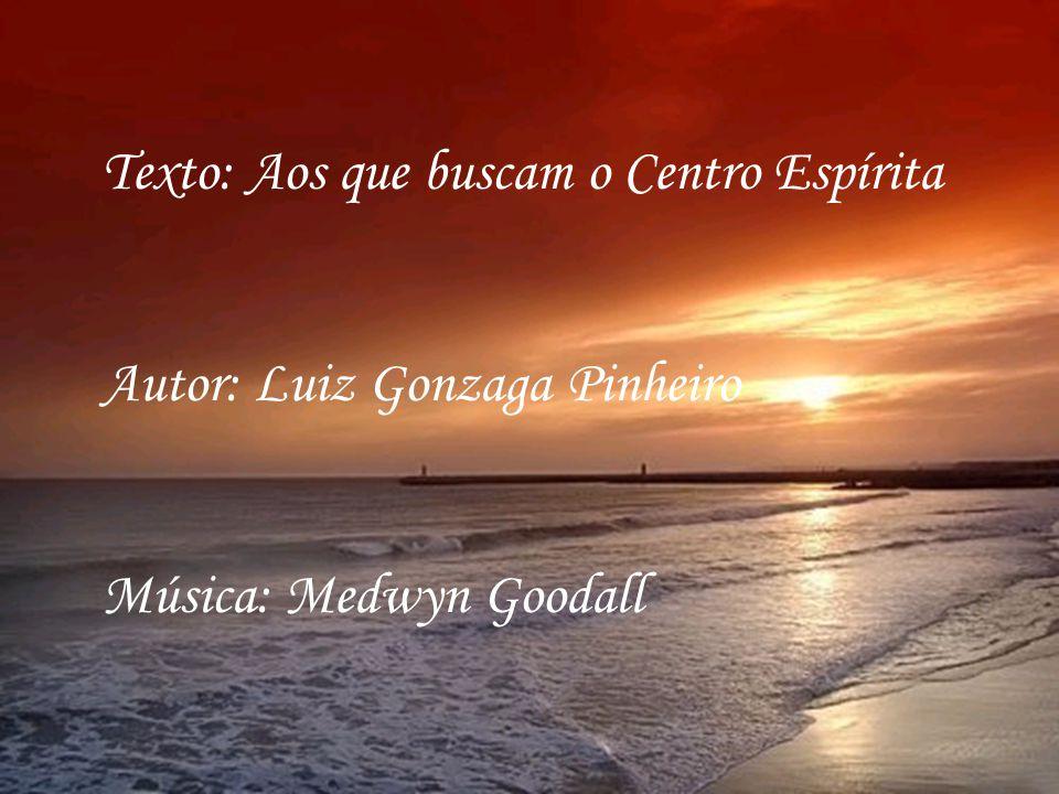 Texto: Aos que buscam o Centro Espírita Autor: Luiz Gonzaga Pinheiro Música: Medwyn Goodall