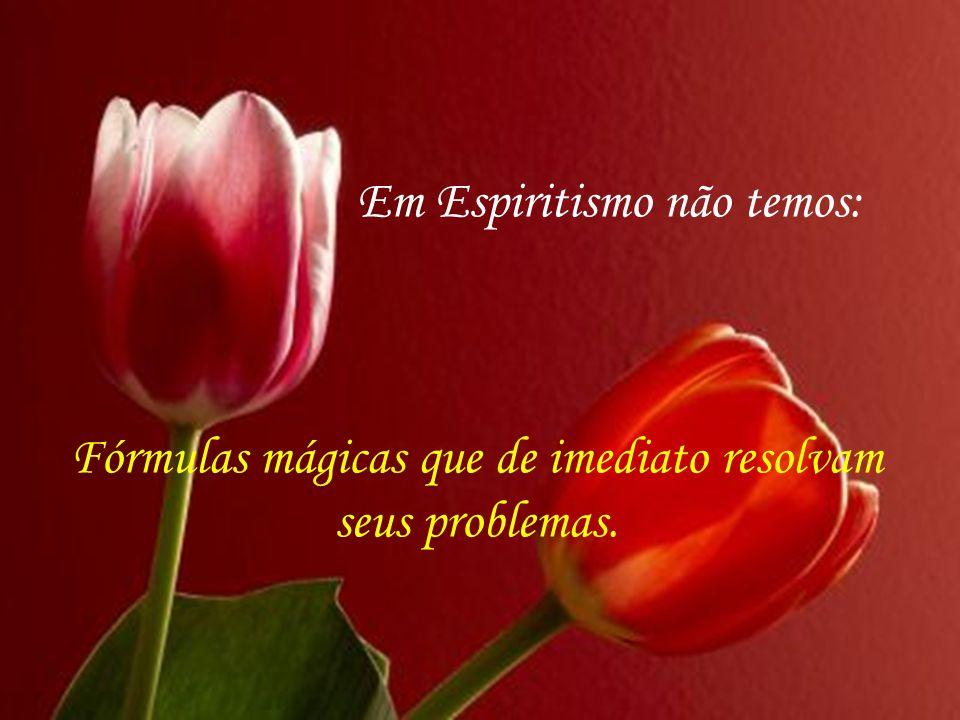 Em Espiritismo não temos: Fórmulas mágicas que de imediato resolvam seus problemas.