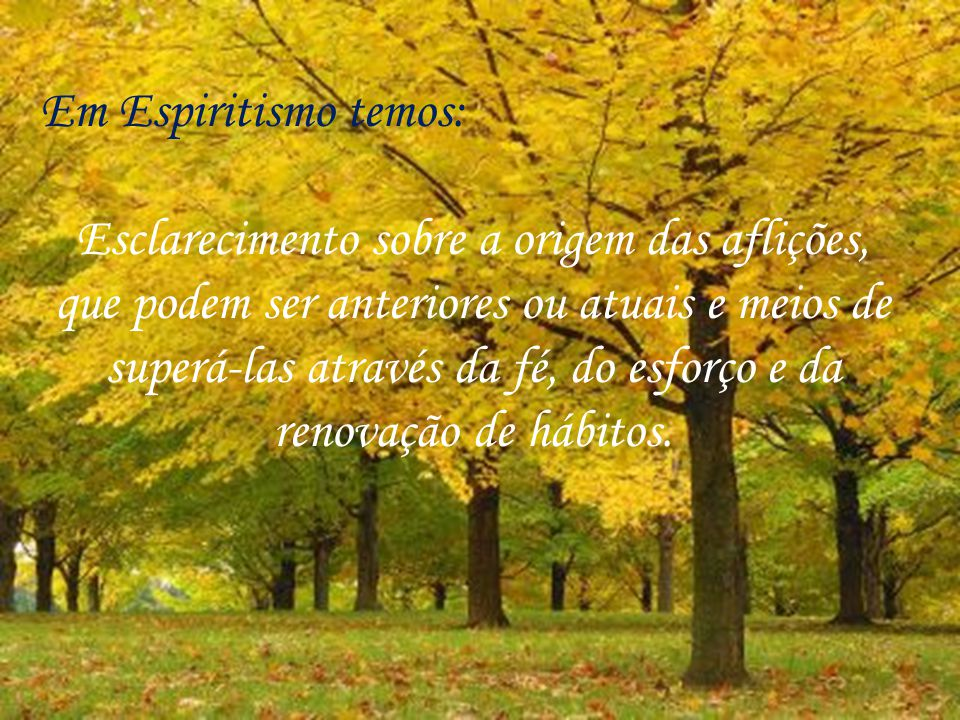 Em Espiritismo temos: Esclarecimento sobre a origem das aflições, que podem ser anteriores ou atuais e meios de superá-las através da fé, do esforço e da renovação de hábitos.