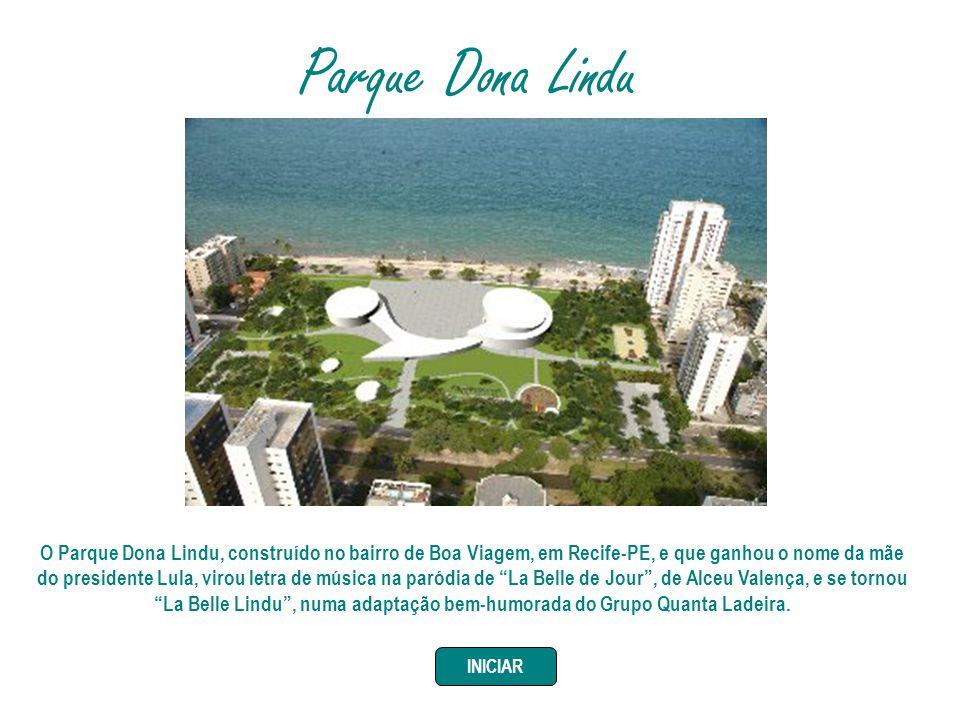 Parque Dona Lindu O Parque Dona Lindu, construído no bairro de Boa Viagem, em Recife-PE, e que ganhou o nome da mãe do presidente Lula, virou letra de música na paródia de La Belle de Jour, de Alceu Valença, e se tornou La Belle Lindu, numa adaptação bem-humorada do Grupo Quanta Ladeira.