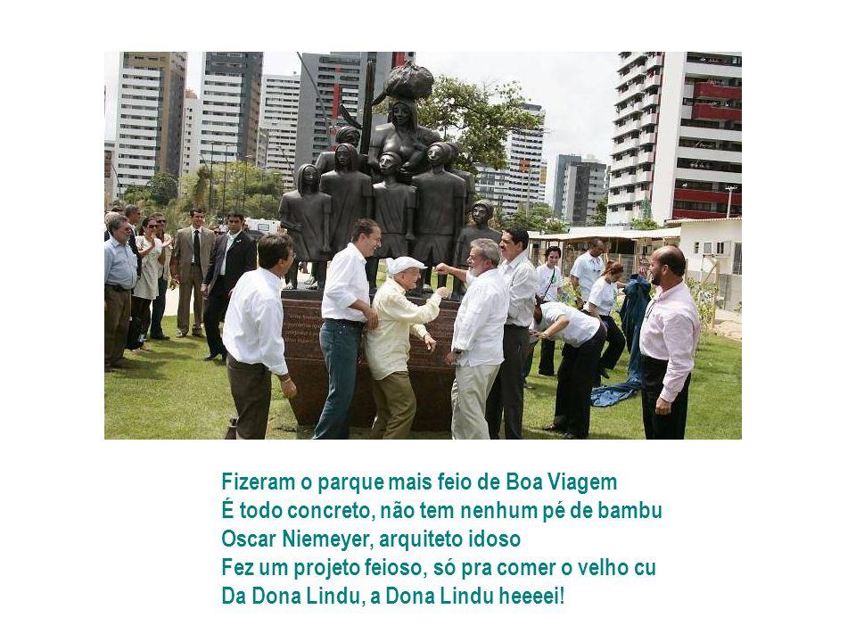 Fizeram o parque mais feio de Boa Viagem É todo concreto, não tem nenhum pé de bambu Oscar Niemeyer, arquiteto idoso Fez um projeto feioso, só pra comer o velho cu Da Dona Lindu, a Dona Lindu heeeei!