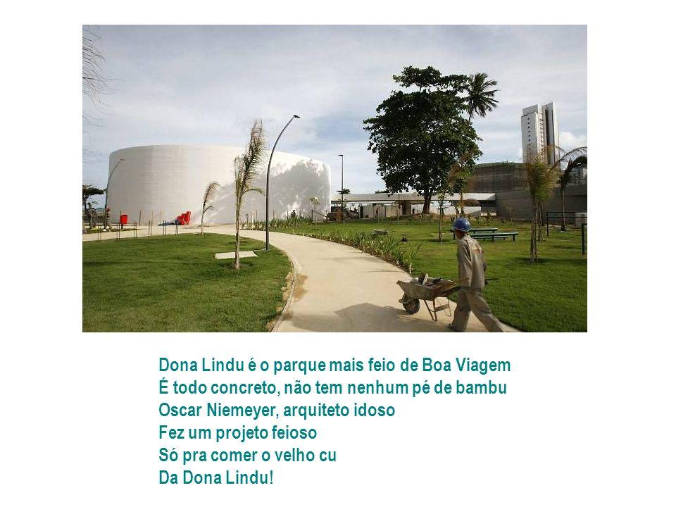 Dona Lindu é o parque mais feio de Boa Viagem É todo concreto, não tem nenhum pé de bambu Oscar Niemeyer, arquiteto idoso Fez um projeto feioso Só pra comer o velho cu Da Dona Lindu!