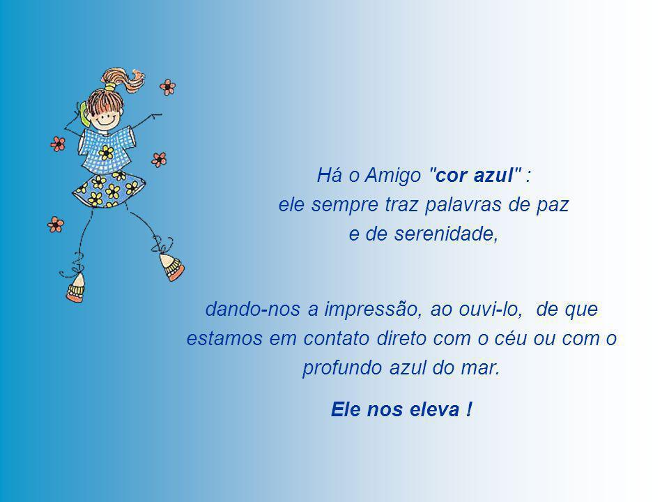 Há o Amigo cor azul : ele sempre traz palavras de paz e de serenidade, dando-nos a impressão, ao ouvi-lo, de que estamos em contato direto com o céu ou com o profundo azul do mar.