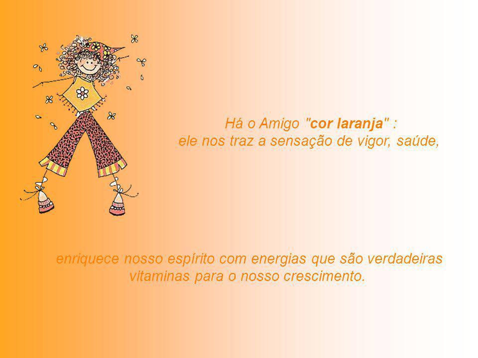 Há o Amigo cor laranja : ele nos traz a sensação de vigor, saúde, enriquece nosso espírito com energias que são verdadeiras vitaminas para o nosso crescimento.