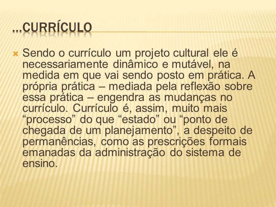 Sendo o currículo um projeto cultural ele é necessariamente dinâmico e mutável, na medida em que vai sendo posto em prática.